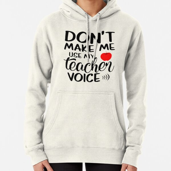 Don't make me use my teacher voice funny quote Pullover Hoodie
