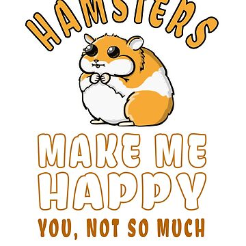 """Hamsters Make Me Happy"" Funny Satire Shirt Gift For Hamster Lovers by techman516"
