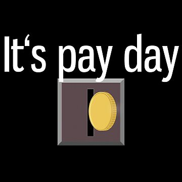 Funny it's pay day insert coin sarcastic by Gifafun
