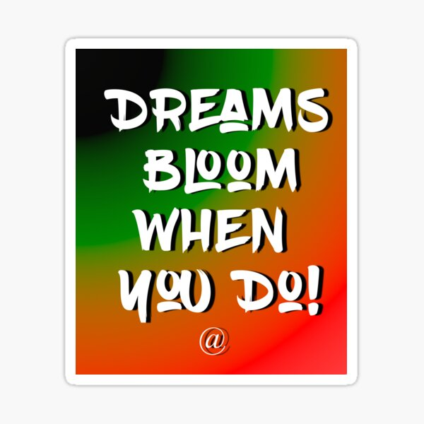 Dreams Bloom When You Do! Sticker