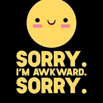 Sorry I'm Awkward Sorry by SusurrationStud