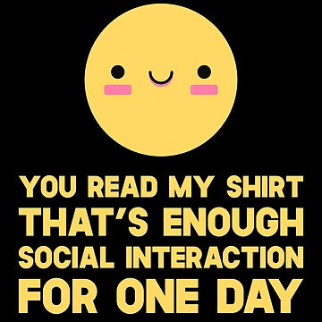 You Read My Shirt That's Enough Social Interaction For One Day by SusurrationStud