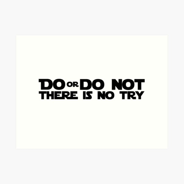DO OR DO NOT THERE IS NO TRY GRAPHICS Art Print