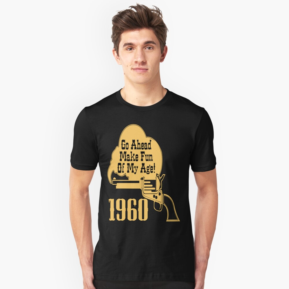 50th Birthday Gifts! 1960, Go Ahead Make Fun Of My Age! Unisex T-Shirt Front