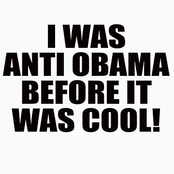 I was anti Obama before it was cool! by birthdaygifts