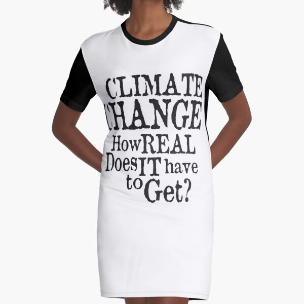Climate Change - How Real Does it Have To Get (Black) Graphic T-Shirt Dress