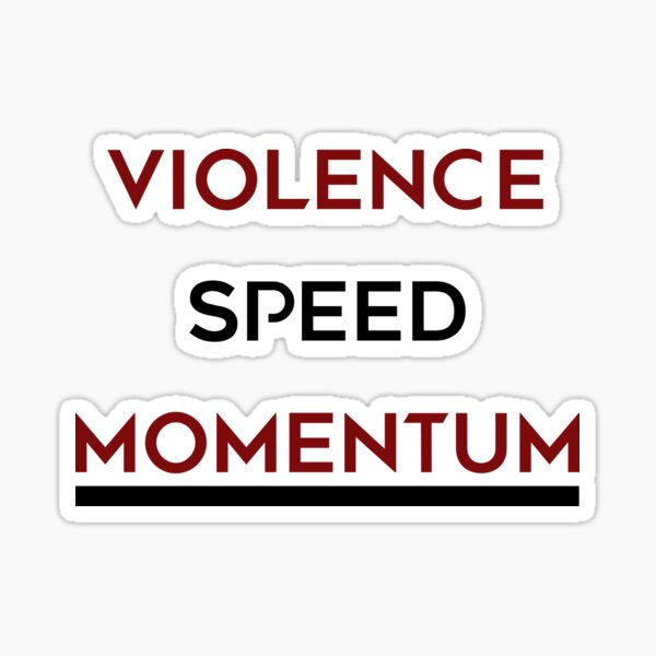There is going to be Violence, Speed and Momentum. Sticker