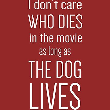 I Don't Care Who Dies In The Movie As Long As The Dog Lives by dwarmuth