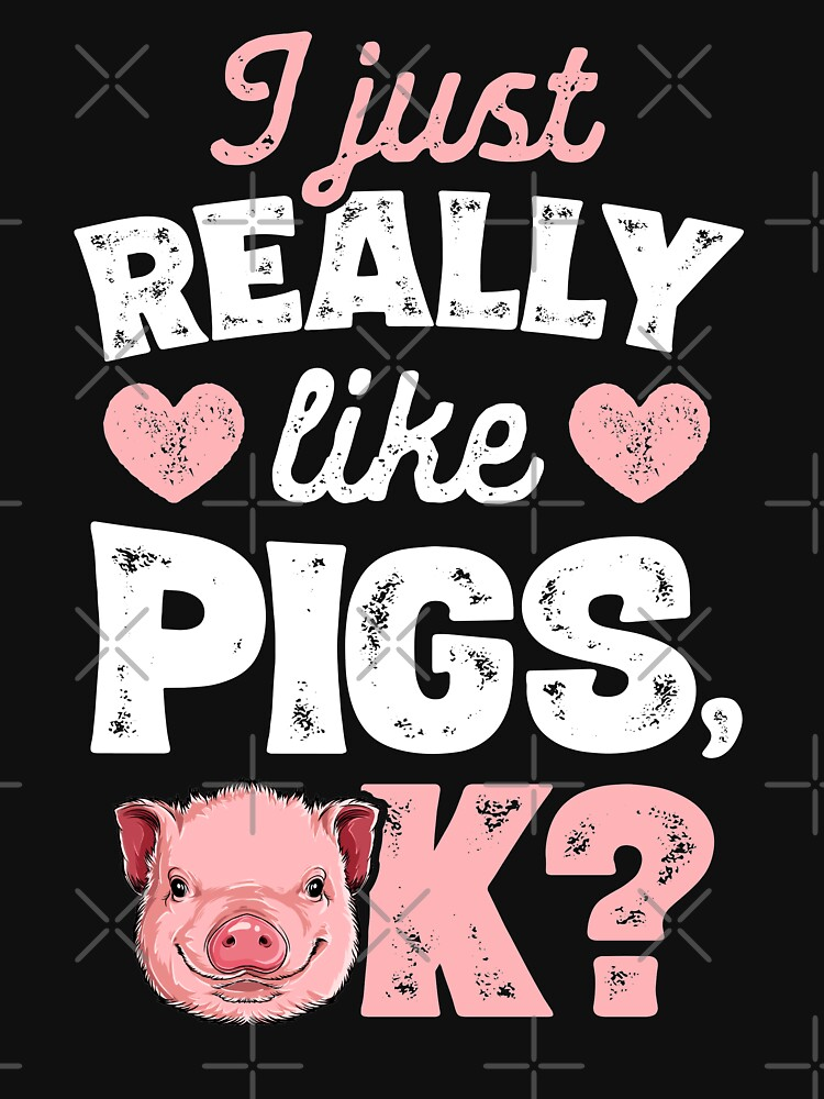 I Just Really Like Pigs OK T shirt Pigs Farm Farmer Gifts by LiqueGifts