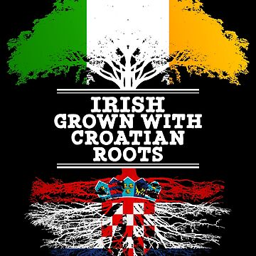 Irish Grown With Croatian Roots - Gift For Croatian With Roots From Croatia by Popini