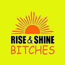 rise and shine bitches funny quote by jgkjamie198532