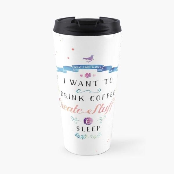 I want to drink coffee, create stuff & sleep Travel Mug