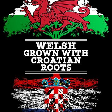 Welsh Grown With Croatian Roots - Gift For Croatian With Roots From Croatia by Popini