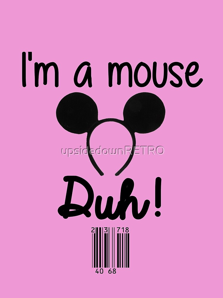 I'm a Mouse, Duh! by upsidedownRETRO