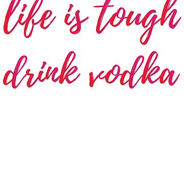 Life Is Tough, Drink Vodka by kamrankhan