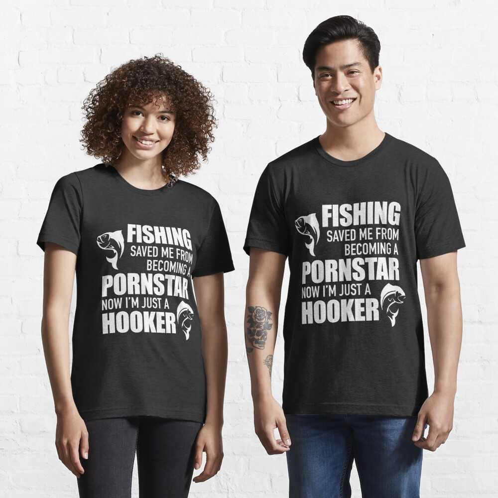 Fishing saved me from becoming a pornstar. Now I'm just a hooker Essential T-Shirt