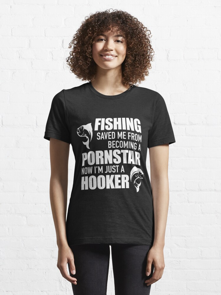 Alternate view of Fishing saved me from becoming a pornstar. Now I'm just a hooker Essential T-Shirt