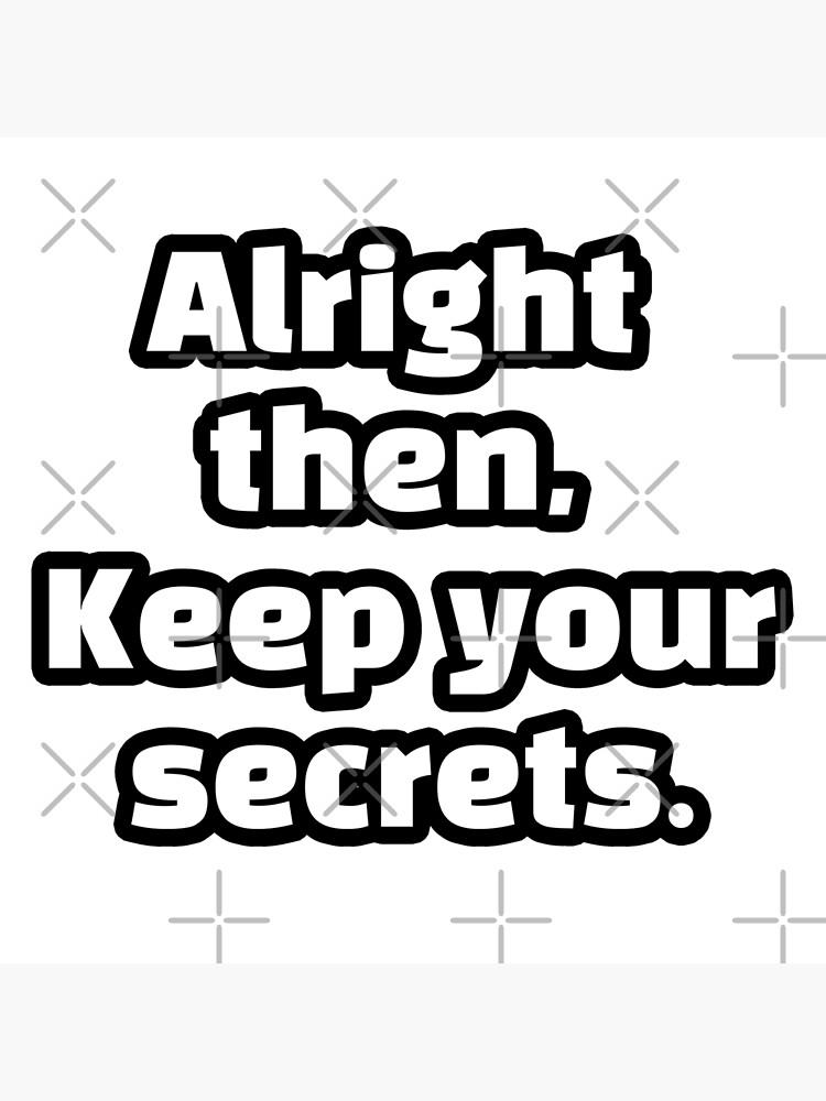 Alright Then Keep Your Secrets Meme Maker