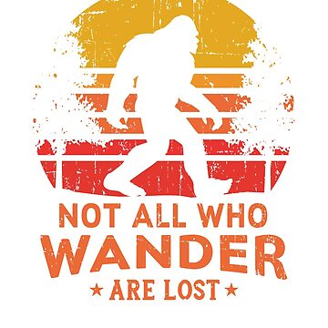 Not All Who Wander Are Lost Bigfoot Design by cottonklub
