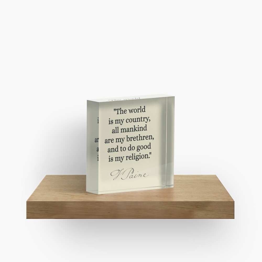 The world is my country, all mankind are my brethren, and to do good is my religion. - Thomas Paine Acrylic Block