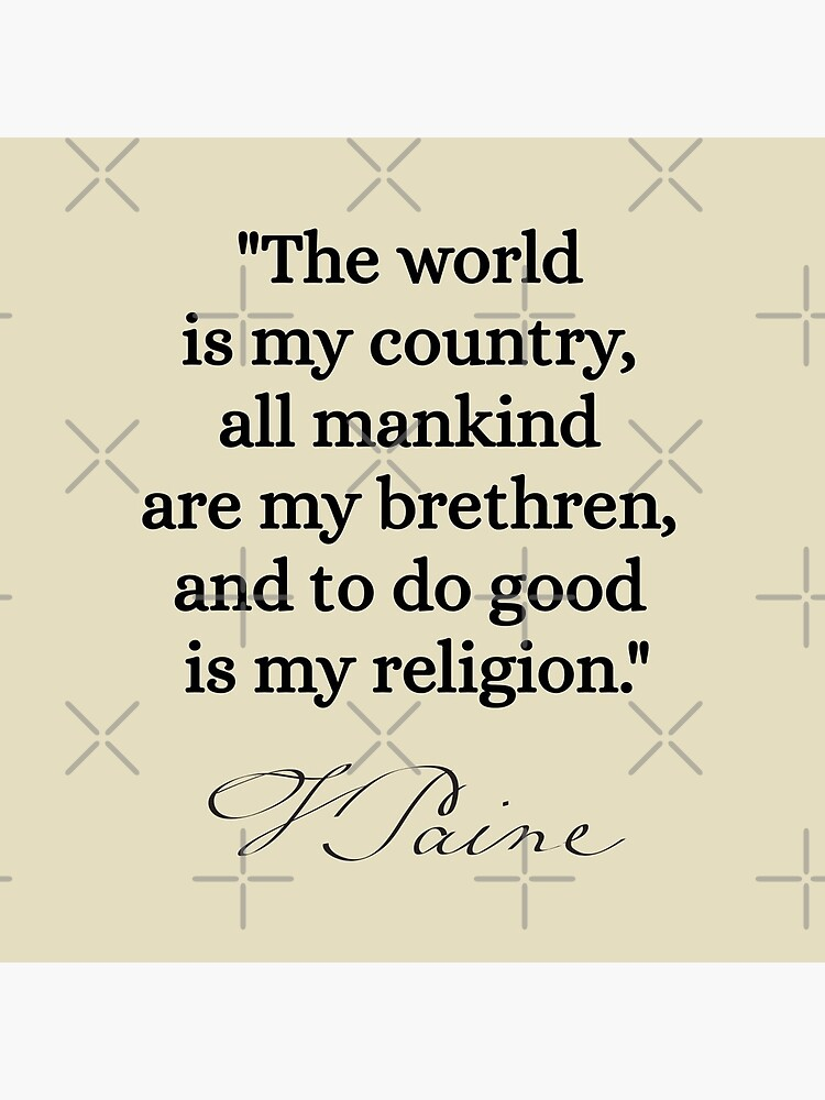 The world is my country, all mankind are my brethren, and to do good is my religion. - Thomas Paine by nopemom