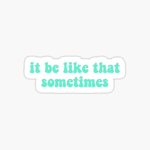 it be like that sometimes sticker Sticker