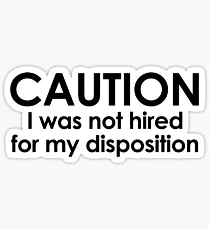 CAUTION I was not hired for my disposition Sticker