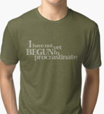 I have not yet begun to procrastinate. Tri-blend T-Shirt