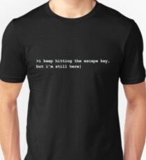 i keep hitting the escape key, but i'm still here T-Shirt