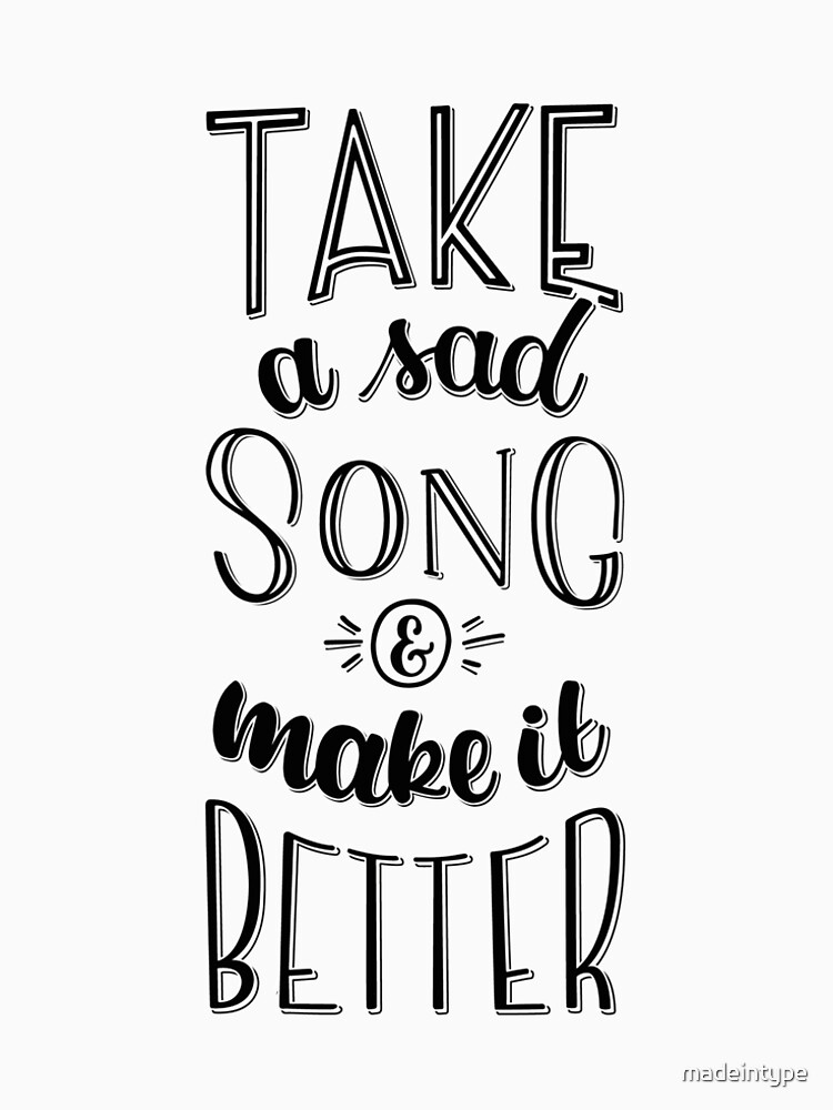 Take a sad song & make it better by madeintype