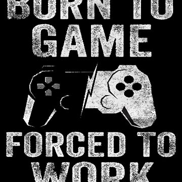 Born To Game Forced To Work - Game Nerds Gift Idea by GameTheoryShop
