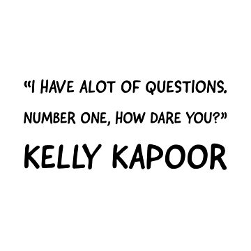 I have a lot of questions. Number one, how dare you? Kelly Kapoor  by VinyLab