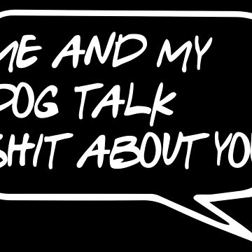 Me And My Dog Talk Shit About You by superflygeckos