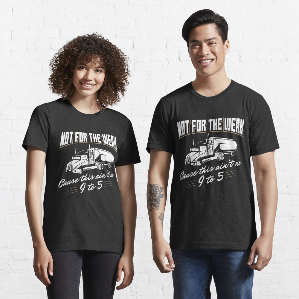 Not For The Weak Cause This Ain't No 9 To 5 - Funny Trucker Gift Essential T-Shirt