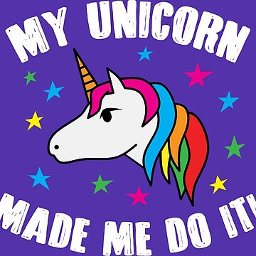 My Unicorn Made Me Do it by Jandsgraphics