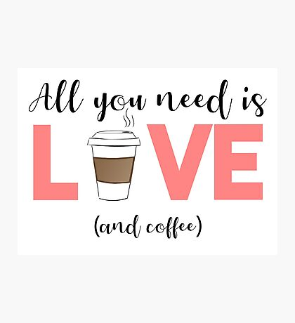COFFEE - All you need is love and coffee Photographic Print