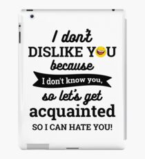 I don't dislike you because I don't know you so lets get acquainted so I ca iPad Case/Skin