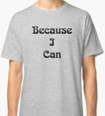 Because I Can Classic T-Shirt