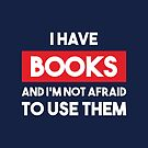 I have books and I'm not afraid to use them by AlexaDesign