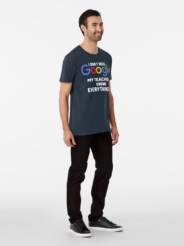 Alternative Ansicht von Ich brauche kein Google. Mein Lehrer weiß alles Premium T-Shirt