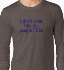 I don't even like the people I like Long Sleeve T-Shirt