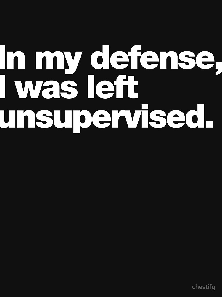 In my defense, I was left unsupervised. by chestify