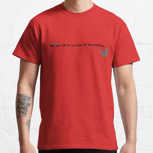 We are all in a state of becoming... Classic T-Shirt