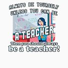 Always be yourself unless you can be a teacher by Gold Target