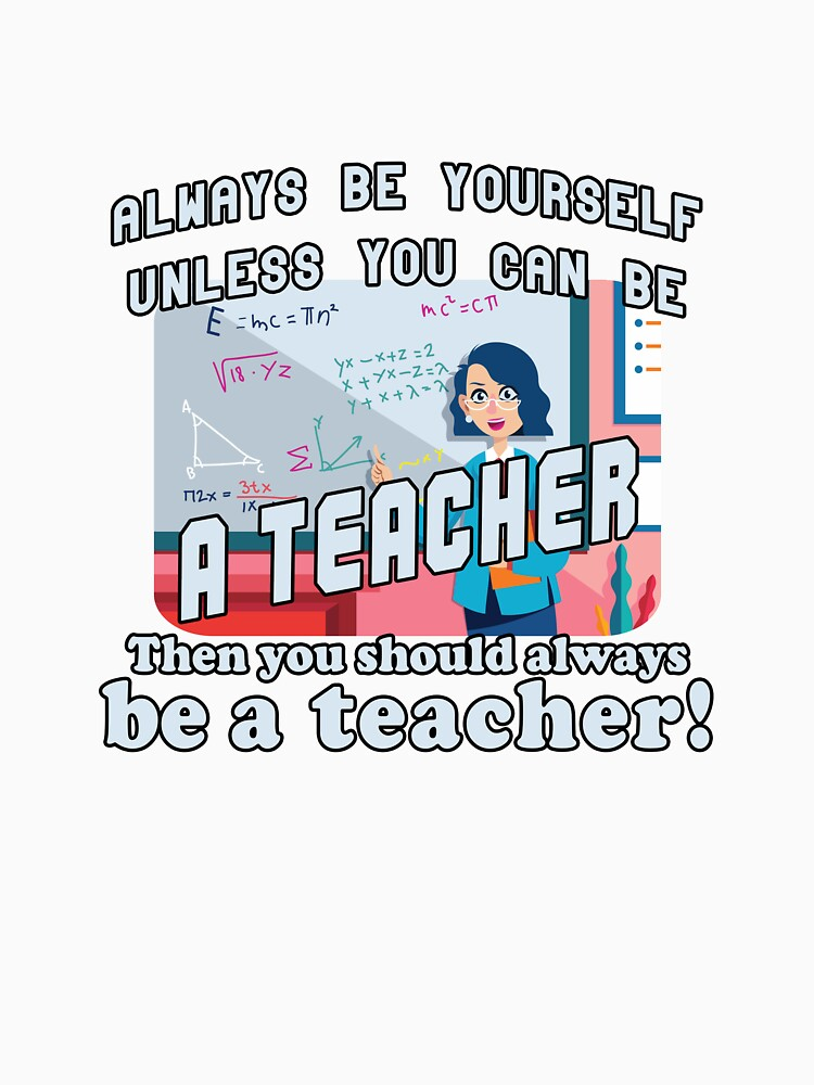Always be yourself unless you can be a teacher by Bethany-Bailey