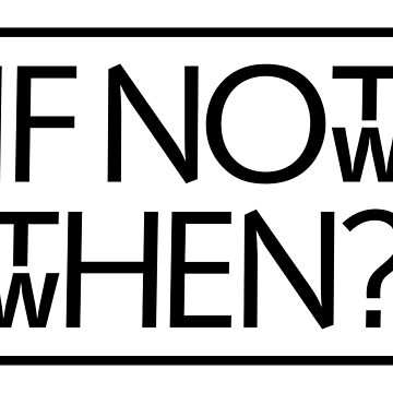 If not now then when by tudi