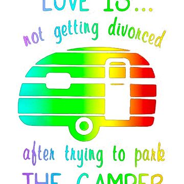 Love Is Not Getting Divorced Often Trying To Pake The Camper by Thanada