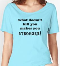 What doesn't kill you makes you stronger Women's Relaxed Fit T-Shirt