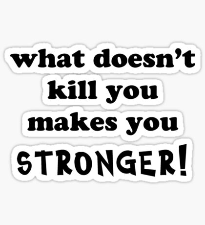 What doesn't kill you makes you stronger Sticker