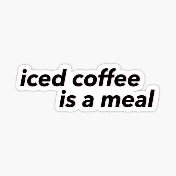 iced coffee is a meal Sticker